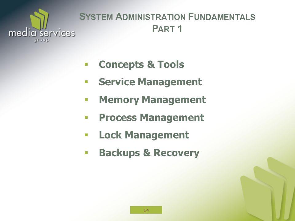  Concepts & Tools  Service Management  Memory Management  Process Management  Lock Management  Backups & Recovery S YSTEM A DMINISTRATION F UNDAMENTALS P ART 1 14