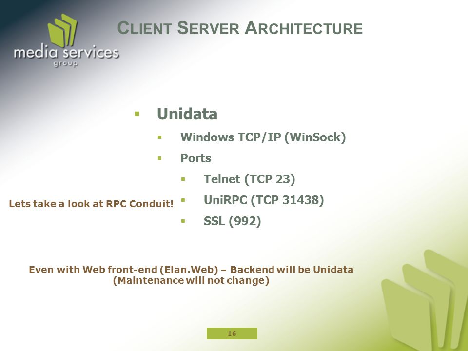 C LIENT S ERVER A RCHITECTURE  Unidata  Windows TCP/IP (WinSock)  Ports  Telnet (TCP 23)  UniRPC (TCP 31438)  SSL (992) 16 Even with Web front-end (Elan.Web) – Backend will be Unidata (Maintenance will not change) Lets take a look at RPC Conduit!