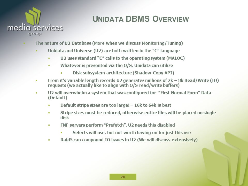  The nature of U2 Database (More when we discuss Monitoring/Tuning)  Unidata and Universe (U2) are both written in the C language  U2 uses standard C calls to the operating system (MALOC)  Whatever is presented via the O/S, Unidata can utilize  Disk subsystem architecture (Shadow-Copy API)  From it's variable length records U2 generates millions of 2k – 8k Read/Write (IO) requests (we actually like to align with O/S read/write buffers)  U2 will overwhelm a system that was configured for First Normal Form Data (Default)  Default stripe sizes are too large.