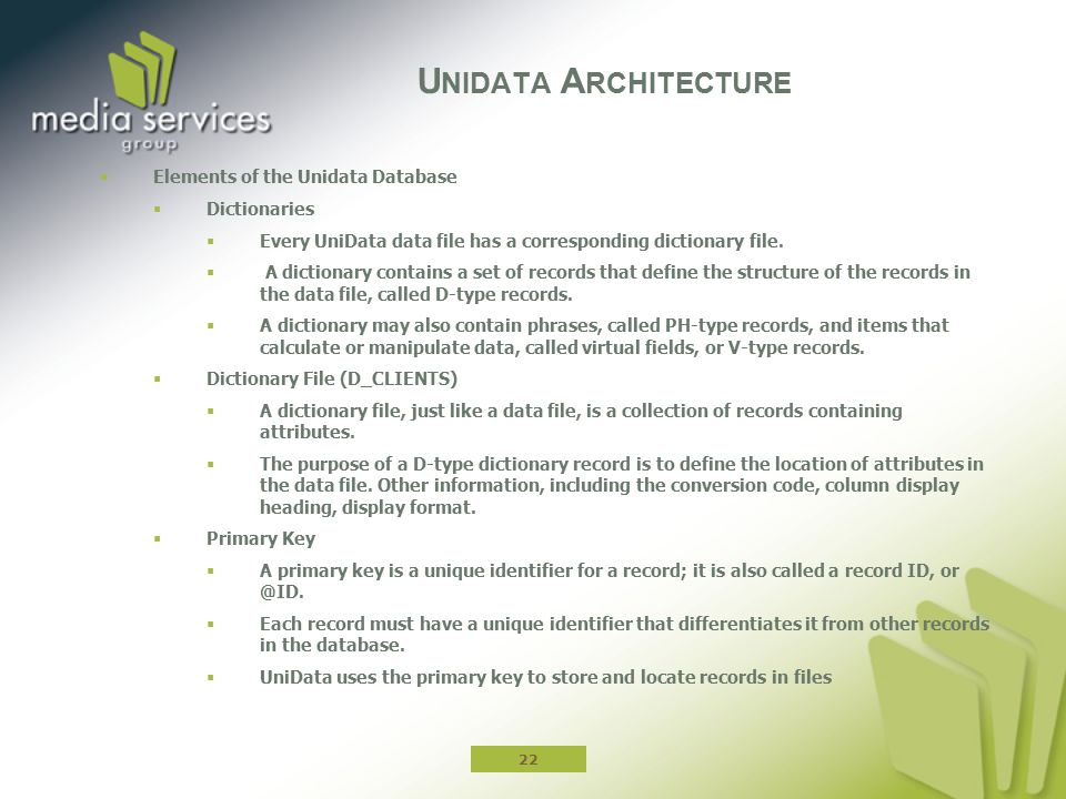  Elements of the Unidata Database  Dictionaries  Every UniData data file has a corresponding dictionary file.  A dictionary contains a set of reco