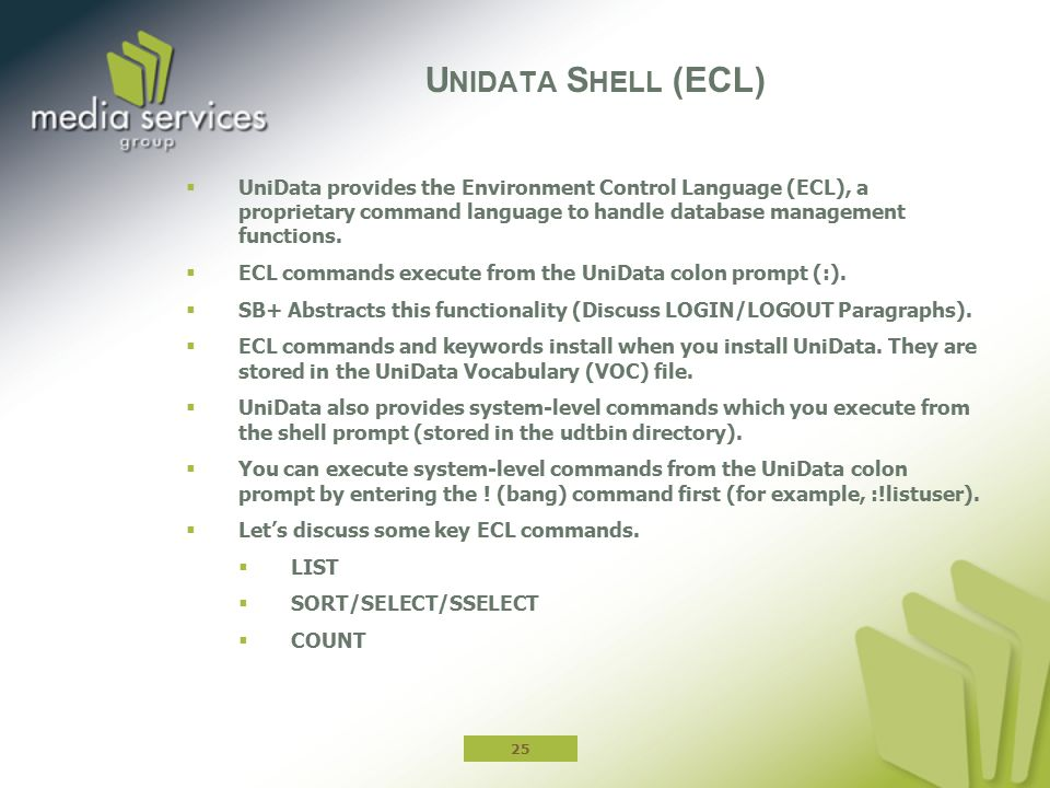  UniData provides the Environment Control Language (ECL), a proprietary command language to handle database management functions.  ECL commands exec