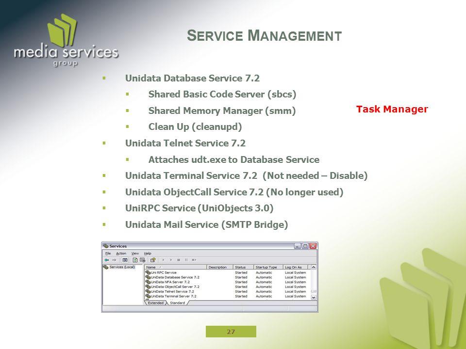  Unidata Database Service 7.2  Shared Basic Code Server (sbcs)  Shared Memory Manager (smm)  Clean Up (cleanupd)  Unidata Telnet Service 7.2  Attaches udt.exe to Database Service  Unidata Terminal Service 7.2 (Not needed – Disable)  Unidata ObjectCall Service 7.2 (No longer used)  UniRPC Service (UniObjects 3.0)  Unidata Mail Service (SMTP Bridge) S ERVICE M ANAGEMENT 27 Task Manager