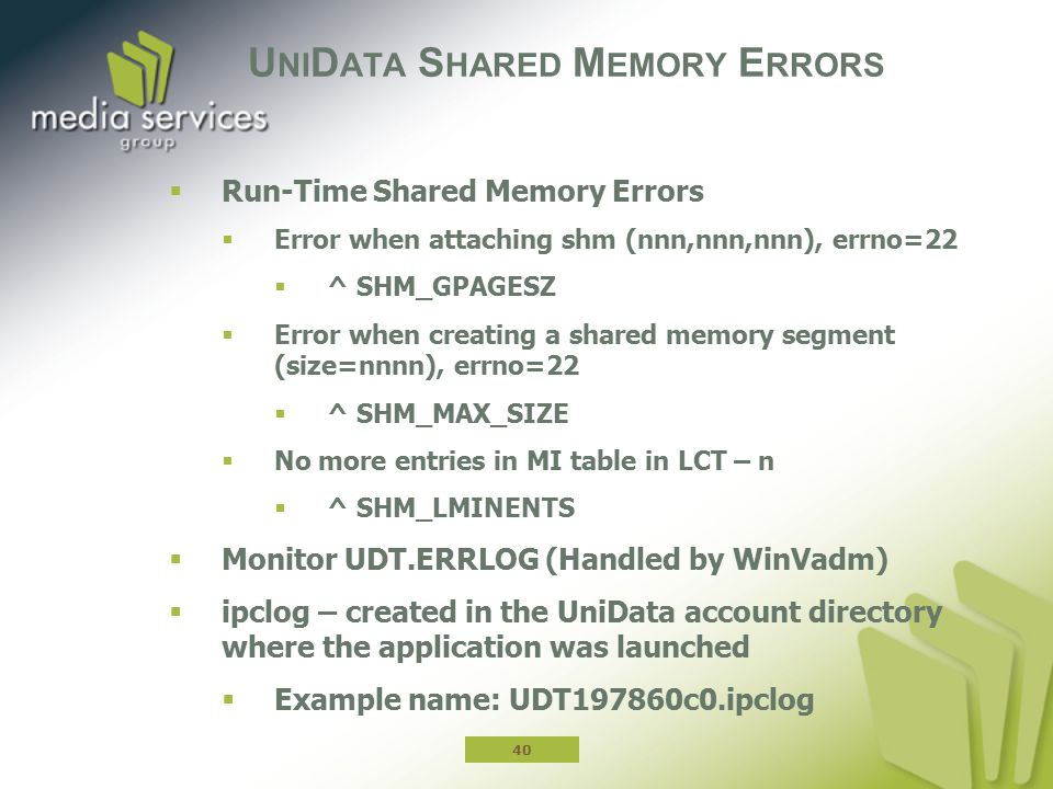 U NI D ATA S HARED M EMORY E RRORS  Run-Time Shared Memory Errors  Error when attaching shm (nnn,nnn,nnn), errno=22  ^ SHM_GPAGESZ  Error when creating a shared memory segment (size=nnnn), errno=22  ^ SHM_MAX_SIZE  No more entries in MI table in LCT – n  ^ SHM_LMINENTS  Monitor UDT.ERRLOG (Handled by WinVadm)  ipclog – created in the UniData account directory where the application was launched  Example name: UDT197860c0.ipclog 40