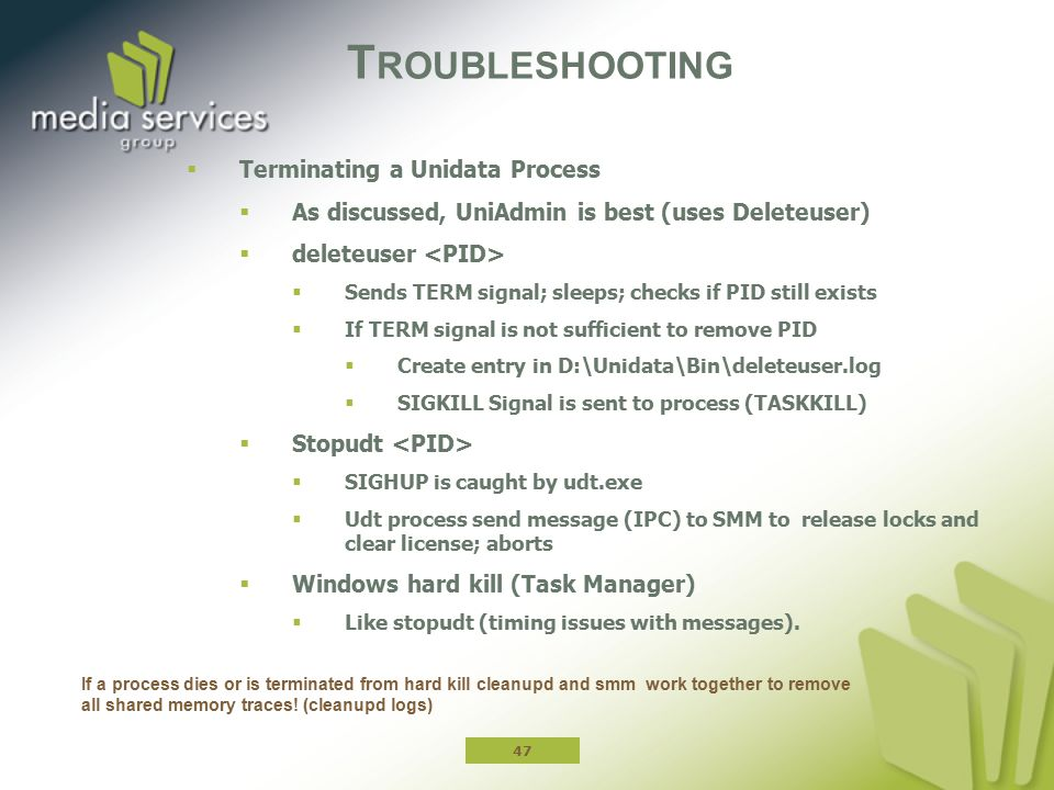 T ROUBLESHOOTING  Terminating a Unidata Process  As discussed, UniAdmin is best (uses Deleteuser)  deleteuser  Sends TERM signal; sleeps; checks if PID still exists  If TERM signal is not sufficient to remove PID  Create entry in D:\Unidata\Bin\deleteuser.log  SIGKILL Signal is sent to process (TASKKILL)  Stopudt  SIGHUP is caught by udt.exe  Udt process send message (IPC) to SMM to release locks and clear license; aborts  Windows hard kill (Task Manager)  Like stopudt (timing issues with messages).