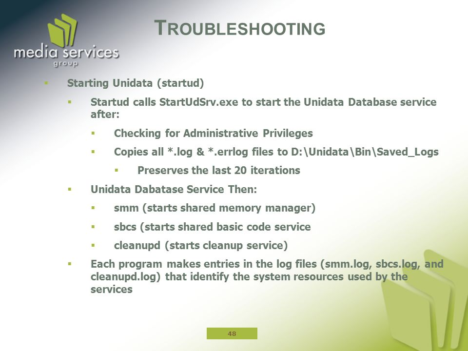 T ROUBLESHOOTING  Starting Unidata (startud)  Startud calls StartUdSrv.exe to start the Unidata Database service after:  Checking for Administrative Privileges  Copies all *.log & *.errlog files to D:\Unidata\Bin\Saved_Logs  Preserves the last 20 iterations  Unidata Dabatase Service Then:  smm (starts shared memory manager)  sbcs (starts shared basic code service  cleanupd (starts cleanup service)  Each program makes entries in the log files (smm.log, sbcs.log, and cleanupd.log) that identify the system resources used by the services 48