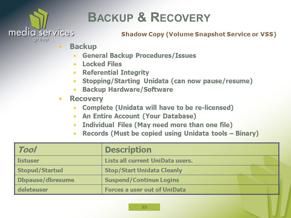 B ACKUP & R ECOVERY Backup General Backup Procedures/Issues Locked Files Referential Integrity Stopping/Starting Unidata (can now pause/resume) Backup Hardware/Software Recovery Complete (Unidata will have to be re-licensed) An Entire Account (Your Database) Individual Files (May need more than one file) Records (Must be copied using Unidata tools – Binary) ToolDescription listuserLists all current UniData users.