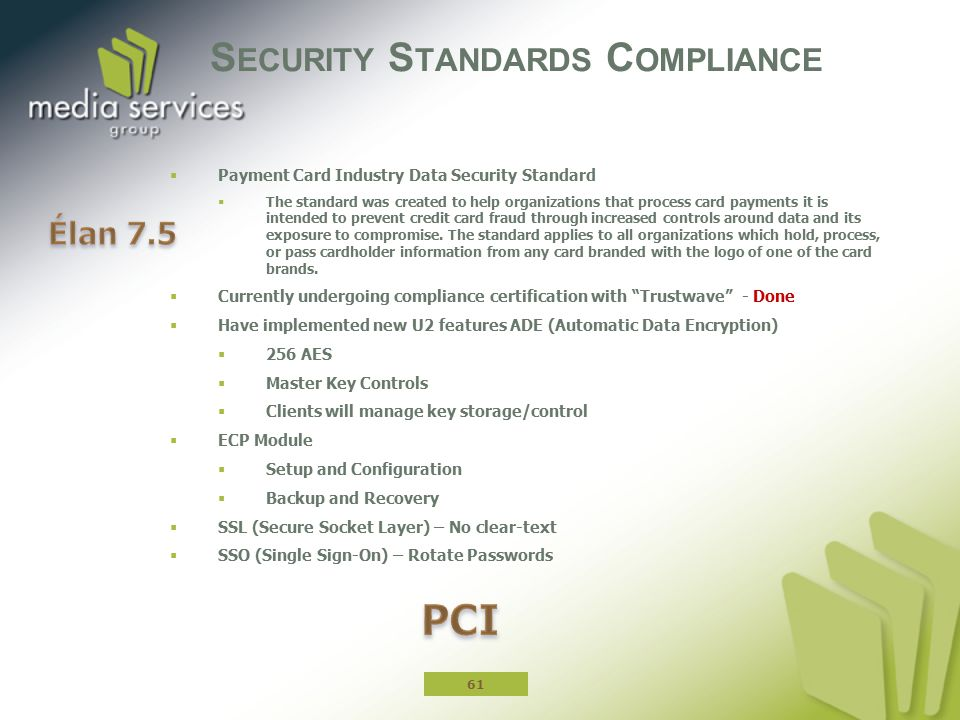 S ECURITY S TANDARDS C OMPLIANCE  Payment Card Industry Data Security Standard  The standard was created to help organizations that process card payments it is intended to prevent credit card fraud through increased controls around data and its exposure to compromise.