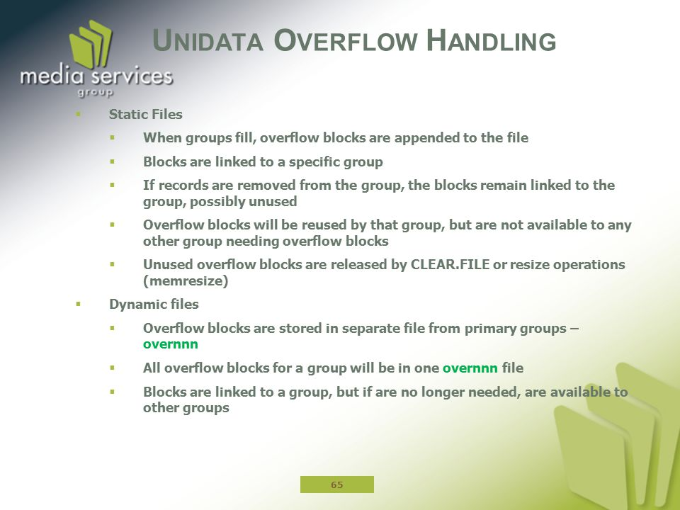 U NIDATA O VERFLOW H ANDLING  Static Files  When groups fill, overflow blocks are appended to the file  Blocks are linked to a specific group  If records are removed from the group, the blocks remain linked to the group, possibly unused  Overflow blocks will be reused by that group, but are not available to any other group needing overflow blocks  Unused overflow blocks are released by CLEAR.FILE or resize operations (memresize)  Dynamic files  Overflow blocks are stored in separate file from primary groups – overnnn  All overflow blocks for a group will be in one overnnn file  Blocks are linked to a group, but if are no longer needed, are available to other groups 65
