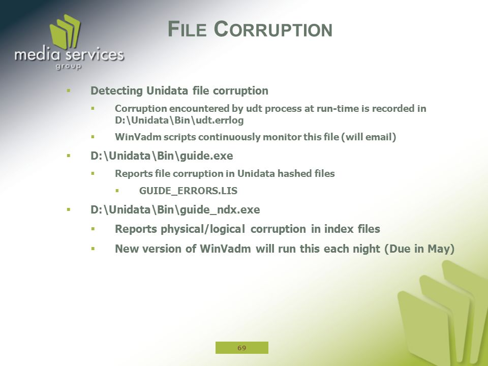 F ILE C ORRUPTION  Detecting Unidata file corruption  Corruption encountered by udt process at run-time is recorded in D:\Unidata\Bin\udt.errlog  WinVadm scripts continuously monitor this file (will email)  D:\Unidata\Bin\guide.exe  Reports file corruption in Unidata hashed files  GUIDE_ERRORS.LIS  D:\Unidata\Bin\guide_ndx.exe  Reports physical/logical corruption in index files  New version of WinVadm will run this each night (Due in May) 69