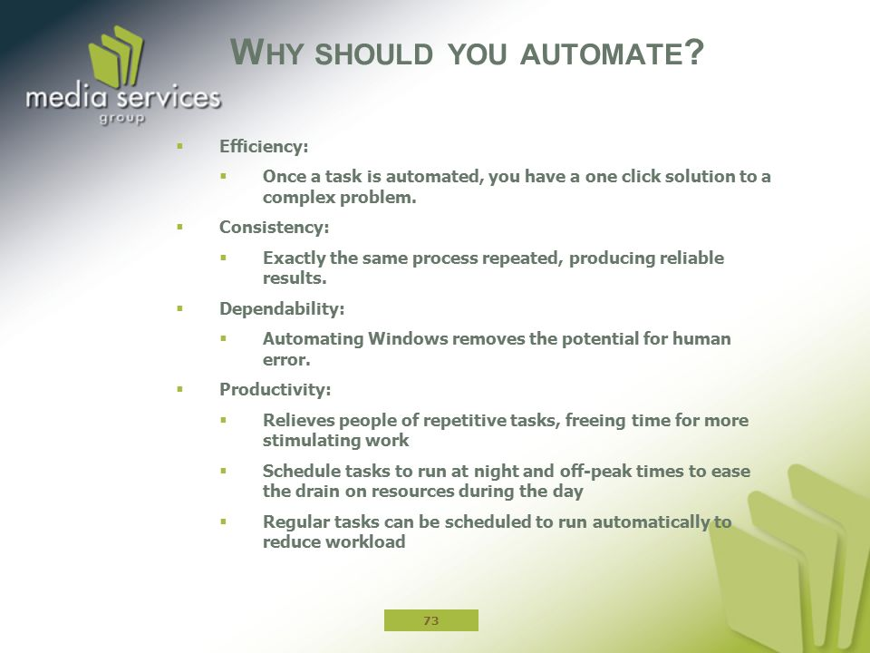 W HY SHOULD YOU AUTOMATE ?  Efficiency:  Once a task is automated, you have a one click solution to a complex problem.  Consistency:  Exactly the
