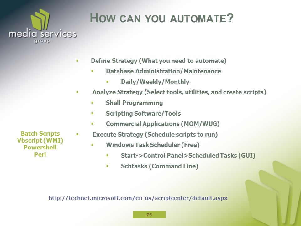 H OW CAN YOU AUTOMATE ?  Define Strategy (What you need to automate)  Database Administration/Maintenance  Daily/Weekly/Monthly  Analyze Strategy