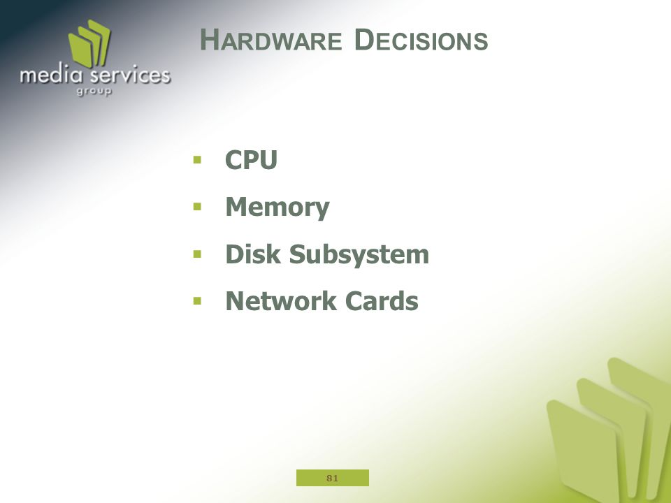 H ARDWARE D ECISIONS  CPU  Memory  Disk Subsystem  Network Cards 81