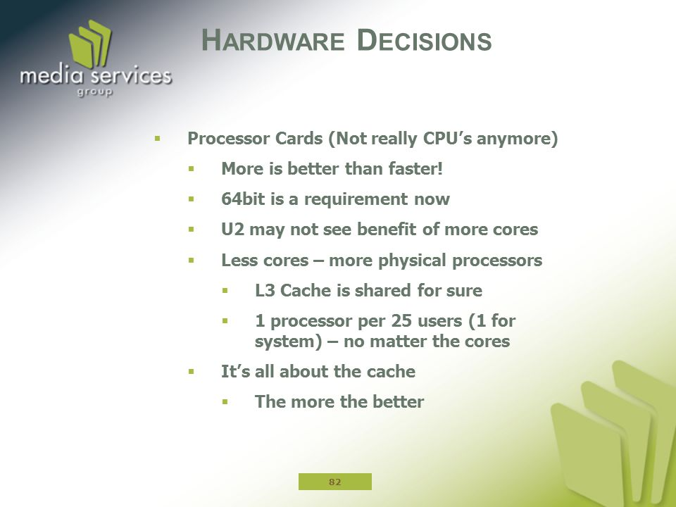 H ARDWARE D ECISIONS  Processor Cards (Not really CPU's anymore)  More is better than faster.