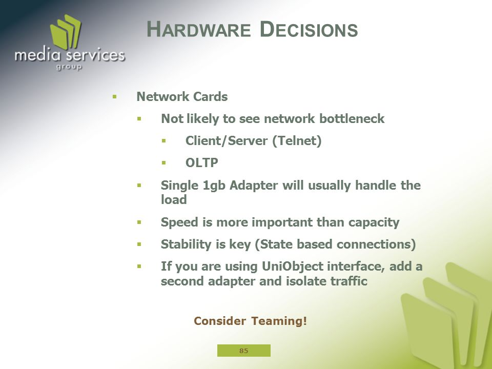 H ARDWARE D ECISIONS  Network Cards  Not likely to see network bottleneck  Client/Server (Telnet)  OLTP  Single 1gb Adapter will usually handle the load  Speed is more important than capacity  Stability is key (State based connections)  If you are using UniObject interface, add a second adapter and isolate traffic 85 Consider Teaming!