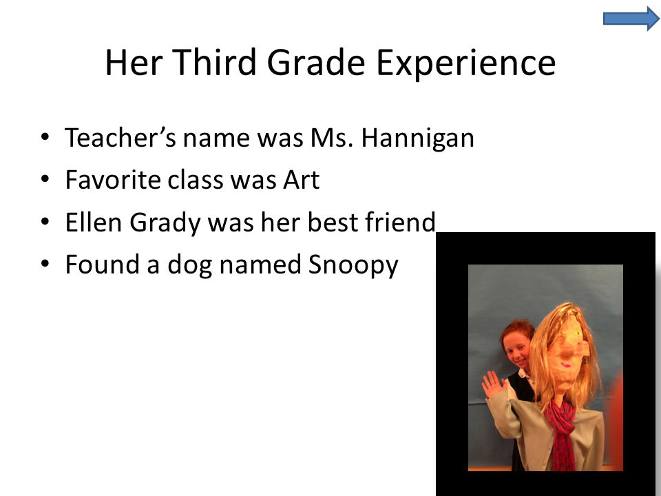 Her Third Grade Experience Teacher's name was Ms. Hannigan Favorite class was Art Ellen Grady was her best friend Found a dog named Snoopy