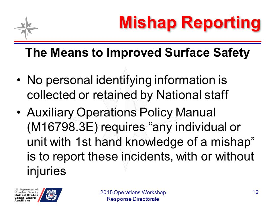 Mishap Reporting The Means to Improved Surface Safety No personal identifying information is collected or retained by National staff Auxiliary Operations Policy Manual (M16798.3E) requires any individual or unit with 1st hand knowledge of a mishap is to report these incidents, with or without injuries 2015 Operations Workshop Response Directorate 12