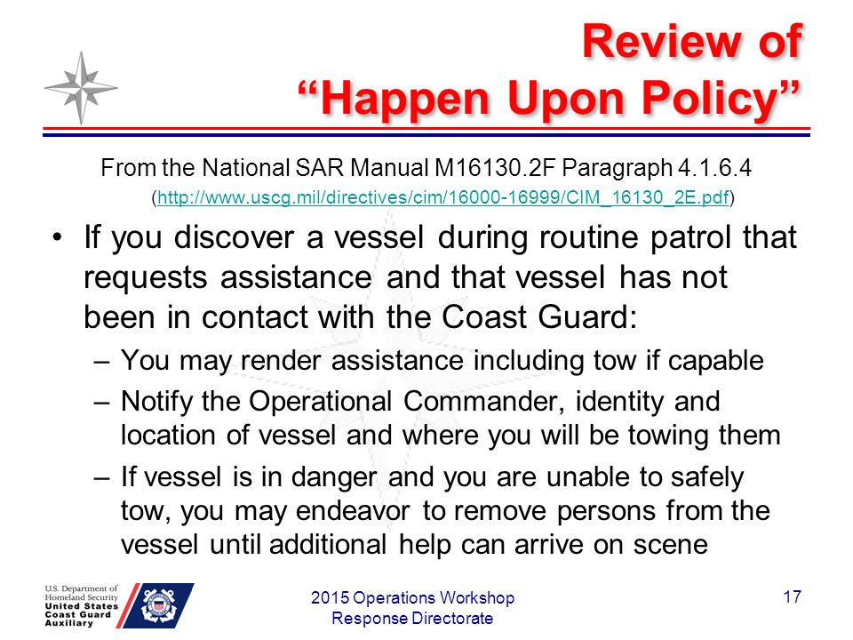 Review of Happen Upon Policy From the National SAR Manual M16130.2F Paragraph 4.1.6.4 (http://www.uscg.mil/directives/cim/16000-16999/CIM_16130_2E.pdf)http://www.uscg.mil/directives/cim/16000-16999/CIM_16130_2E.pdf If you discover a vessel during routine patrol that requests assistance and that vessel has not been in contact with the Coast Guard: –You may render assistance including tow if capable –Notify the Operational Commander, identity and location of vessel and where you will be towing them –If vessel is in danger and you are unable to safely tow, you may endeavor to remove persons from the vessel until additional help can arrive on scene 2015 Operations Workshop Response Directorate 17