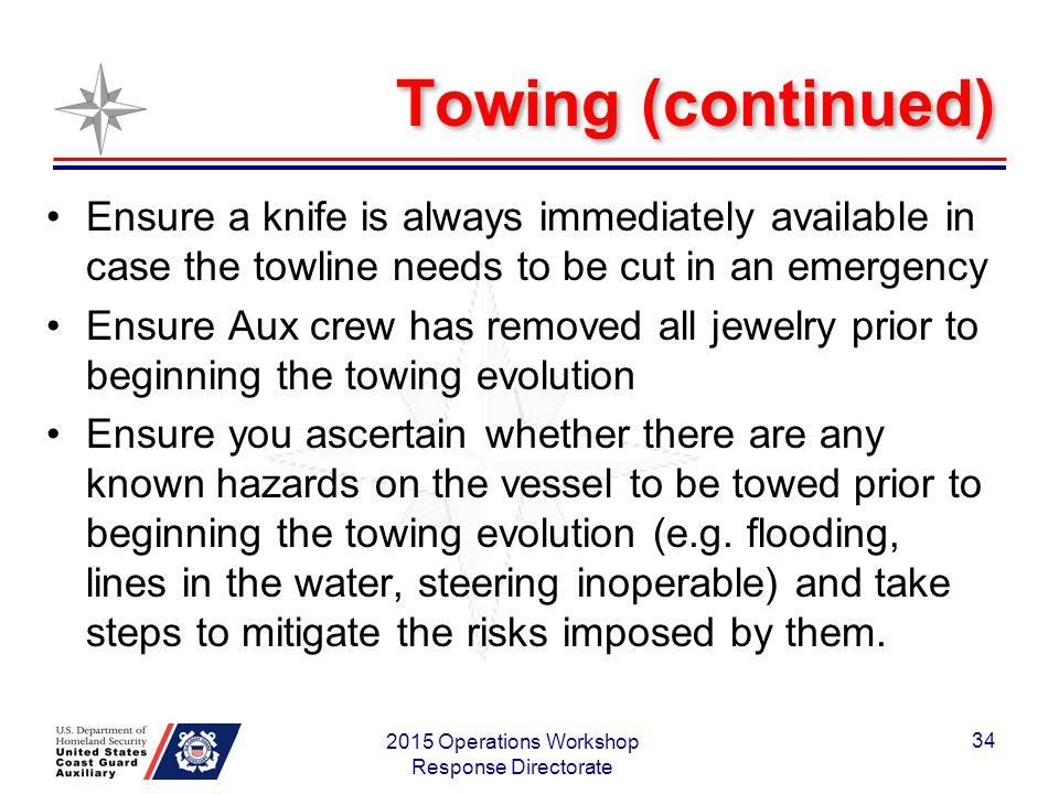 Towing (continued) Ensure a knife is always immediately available in case the towline needs to be cut in an emergency Ensure Aux crew has removed all jewelry prior to beginning the towing evolution Ensure you ascertain whether there are any known hazards on the vessel to be towed prior to beginning the towing evolution (e.g.