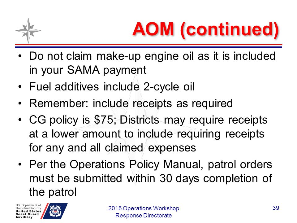 AOM (continued) Do not claim make-up engine oil as it is included in your SAMA payment Fuel additives include 2-cycle oil Remember: include receipts as required CG policy is $75; Districts may require receipts at a lower amount to include requiring receipts for any and all claimed expenses Per the Operations Policy Manual, patrol orders must be submitted within 30 days completion of the patrol 2015 Operations Workshop Response Directorate 39