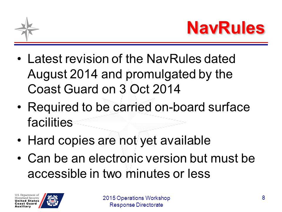 NavRules Latest revision of the NavRules dated August 2014 and promulgated by the Coast Guard on 3 Oct 2014 Required to be carried on-board surface facilities Hard copies are not yet available Can be an electronic version but must be accessible in two minutes or less 2015 Operations Workshop Response Directorate 8
