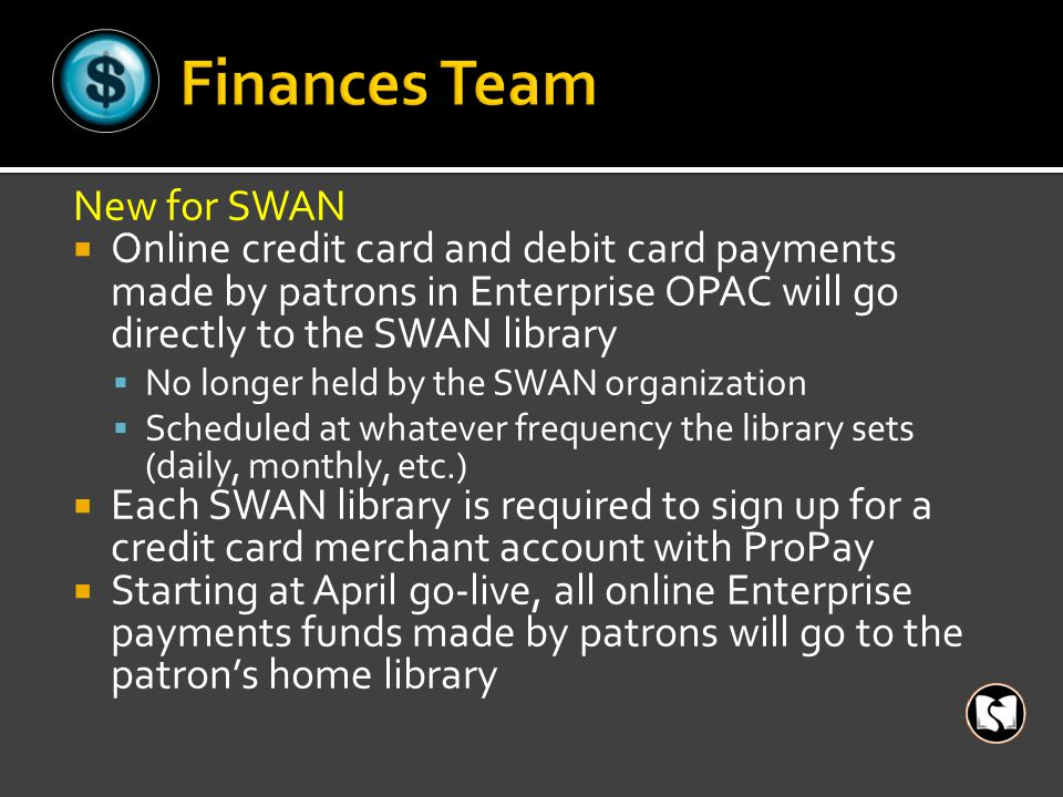 New for SWAN  Online credit card and debit card payments made by patrons in Enterprise OPAC will go directly to the SWAN library  No longer held by the SWAN organization  Scheduled at whatever frequency the library sets (daily, monthly, etc.)  Each SWAN library is required to sign up for a credit card merchant account with ProPay  Starting at April go-live, all online Enterprise payments funds made by patrons will go to the patron's home library