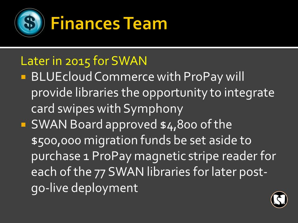 Later in 2015 for SWAN  BLUEcloud Commerce with ProPay will provide libraries the opportunity to integrate card swipes with Symphony  SWAN Board approved $4,800 of the $500,000 migration funds be set aside to purchase 1 ProPay magnetic stripe reader for each of the 77 SWAN libraries for later post- go-live deployment