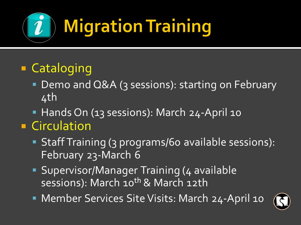  Cataloging  Demo and Q&A (3 sessions): starting on February 4th  Hands On (13 sessions): March 24-April 10  Circulation  Staff Training (3 programs/60 available sessions): February 23-March 6  Supervisor/Manager Training (4 available sessions): March 10 th & March 12th  Member Services Site Visits: March 24-April 10