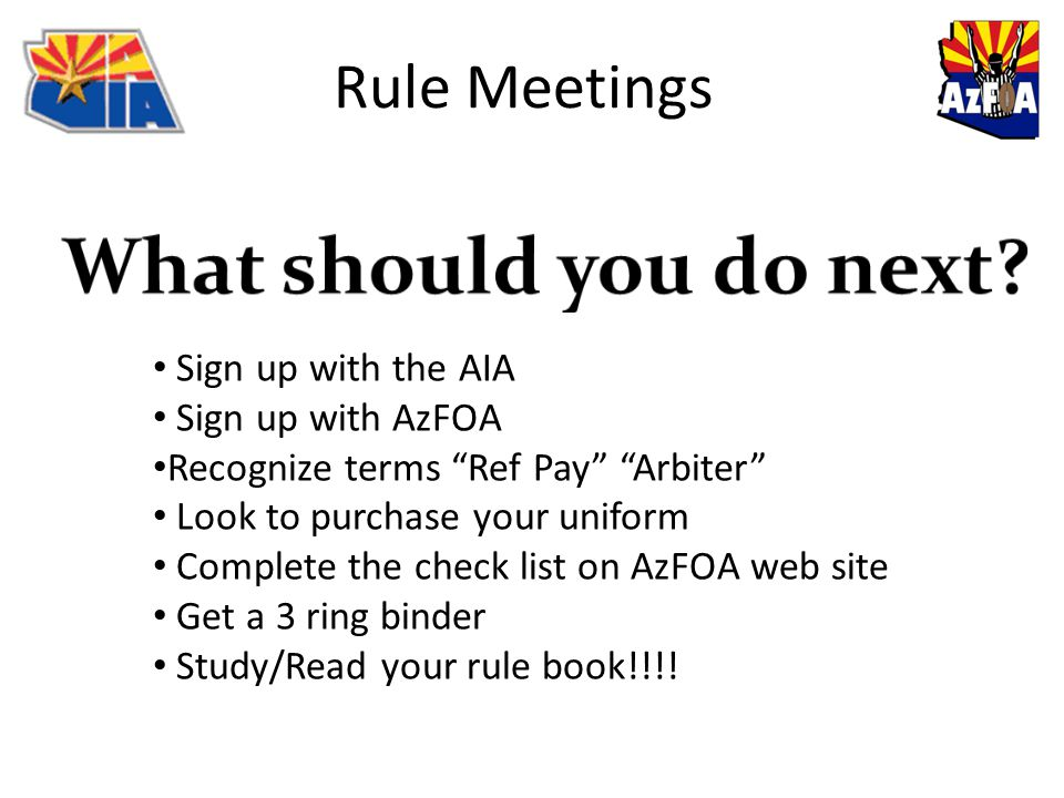 Sign up with the AIA Sign up with AzFOA Recognize terms Ref Pay Arbiter Look to purchase your uniform Complete the check list on AzFOA web site Get a 3 ring binder Study/Read your rule book!!!!
