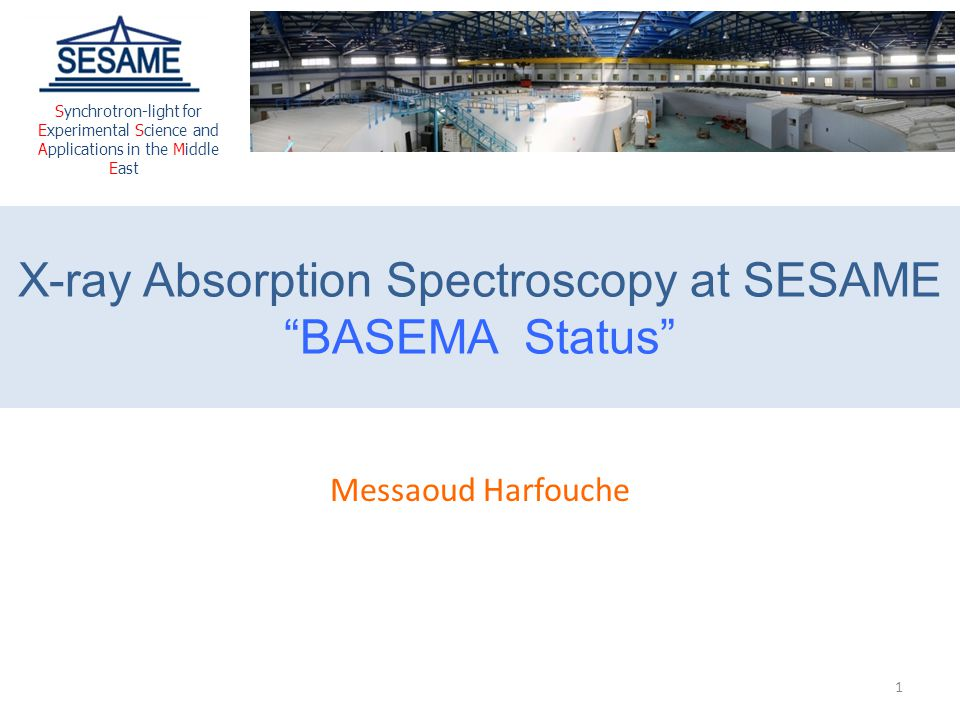 """X-ray Absorption Spectroscopy at SESAME """"BASEMA Status"""" Messaoud Harfouche Synchrotron-light for Experimental Science and Applications in the Middle E"""