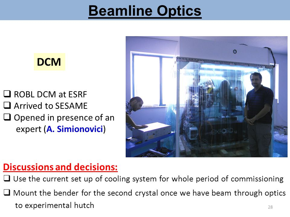 Beamline Optics DCM  ROBL DCM at ESRF  Arrived to SESAME  Opened in presence of an expert (A. Simionovici) Discussions and decisions:  Use the cur