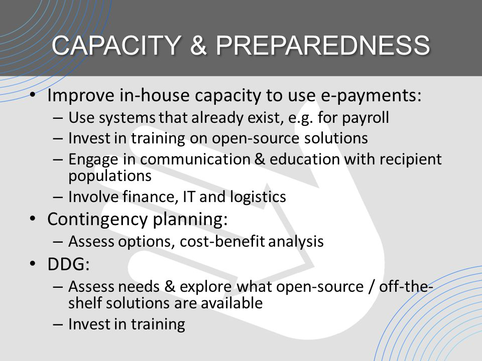 CAPACITY & PREPAREDNESS Improve in-house capacity to use e-payments: – Use systems that already exist, e.g.
