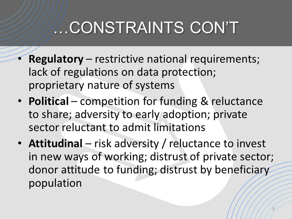 …CONSTRAINTS CON'T Regulatory – restrictive national requirements; lack of regulations on data protection; proprietary nature of systems Political – competition for funding & reluctance to share; adversity to early adoption; private sector reluctant to admit limitations Attitudinal – risk adversity / reluctance to invest in new ways of working; distrust of private sector; donor attitude to funding; distrust by beneficiary population 9