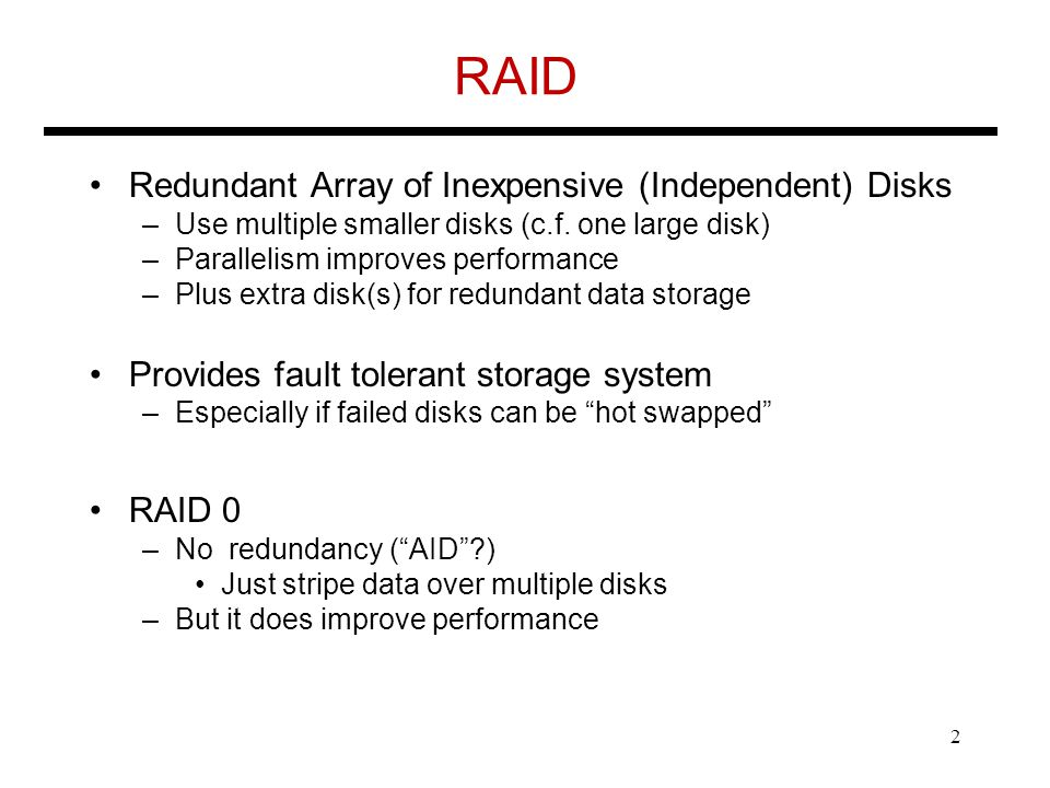 RAID Redundant Array of Inexpensive (Independent) Disks –Use multiple smaller disks (c.f.
