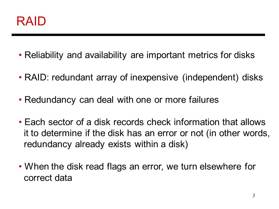 3 RAID Reliability and availability are important metrics for disks RAID: redundant array of inexpensive (independent) disks Redundancy can deal with one or more failures Each sector of a disk records check information that allows it to determine if the disk has an error or not (in other words, redundancy already exists within a disk) When the disk read flags an error, we turn elsewhere for correct data
