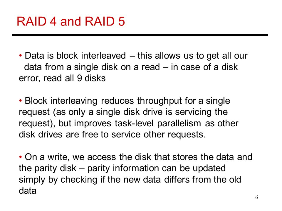 6 RAID 4 and RAID 5 Data is block interleaved – this allows us to get all our data from a single disk on a read – in case of a disk error, read all 9