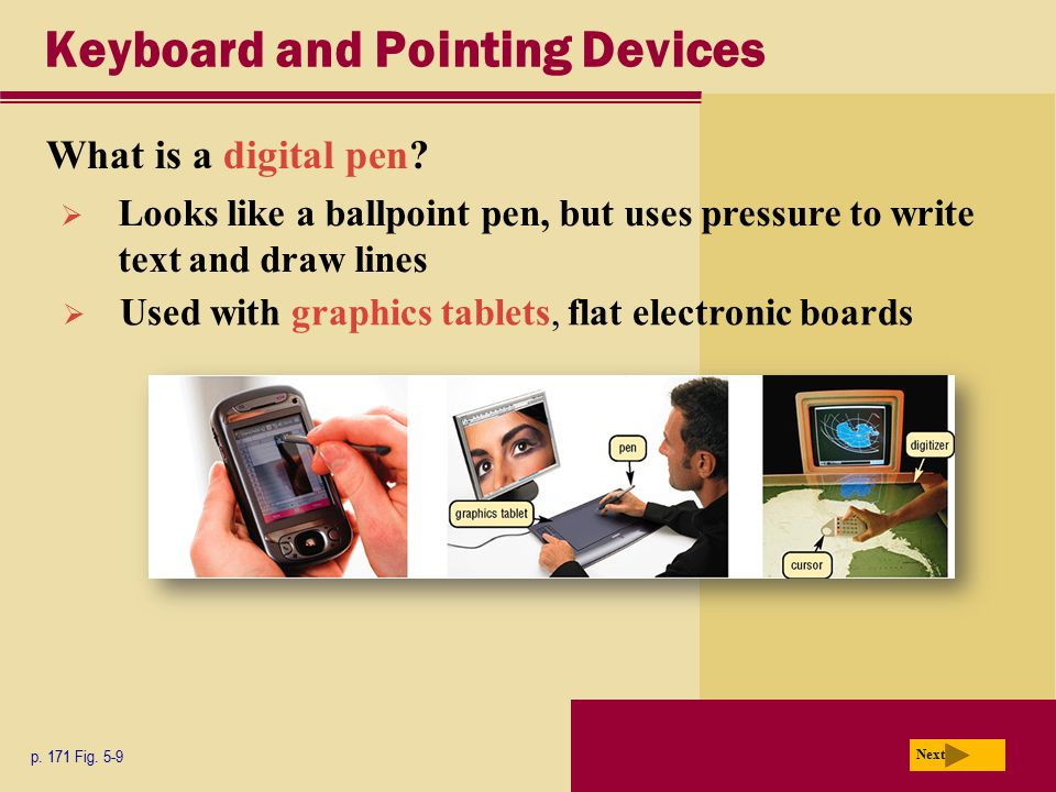 Keyboard and Pointing Devices What is a digital pen? p. 171 Fig. 5-9 Next  Looks like a ballpoint pen, but uses pressure to write text and draw lines