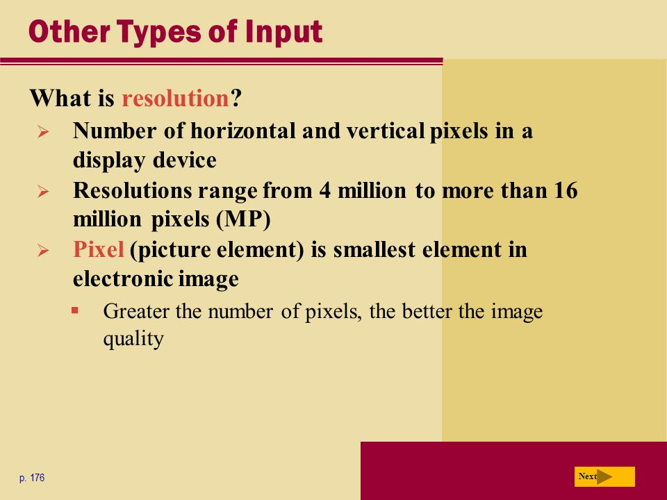 Other Types of Input What is resolution? p. 176 Next  Number of horizontal and vertical pixels in a display device  Resolutions range from 4 million