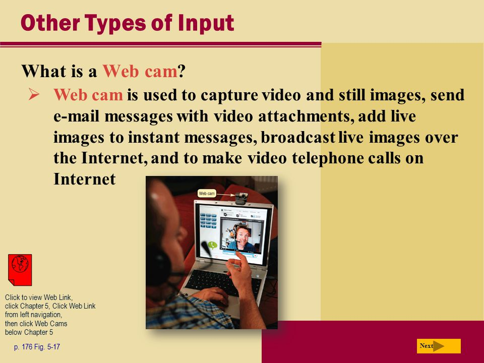 Other Types of Input What is a Web cam? p. 176 Fig. 5-17 Next  Web cam is used to capture video and still images, send e-mail messages with video att