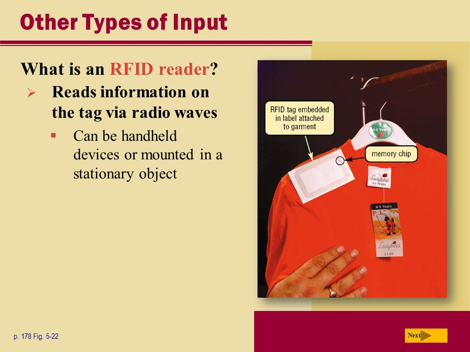 Other Types of Input What is an RFID reader? p. 178 Fig. 5-22 Next  Reads information on the tag via radio waves  Can be handheld devices or mounted