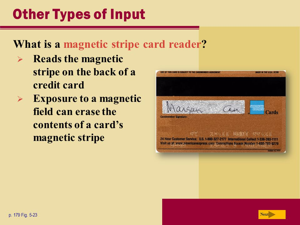 Other Types of Input What is a magnetic stripe card reader? p. 179 Fig. 5-23 Next  Reads the magnetic stripe on the back of a credit card  Exposure