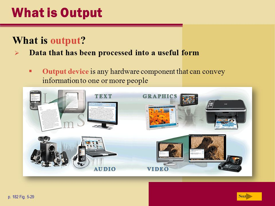 What is Output What is output? p. 182 Fig. 5-29 Next  Data that has been processed into a useful form  Output device is any hardware component that