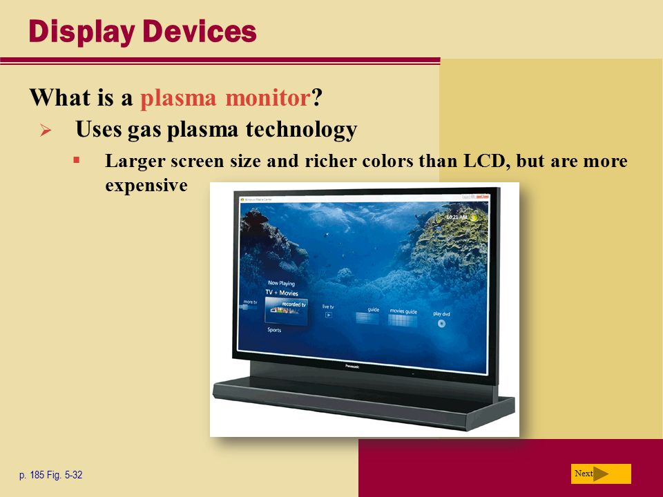 Display Devices What is a plasma monitor? p. 185 Fig. 5-32 Next  Uses gas plasma technology  Larger screen size and richer colors than LCD, but are