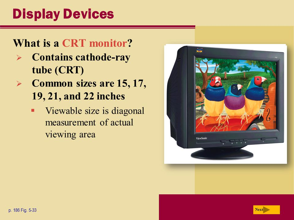 Display Devices What is a CRT monitor? p. 186 Fig. 5-33 Next  Contains cathode-ray tube (CRT)  Common sizes are 15, 17, 19, 21, and 22 inches  View