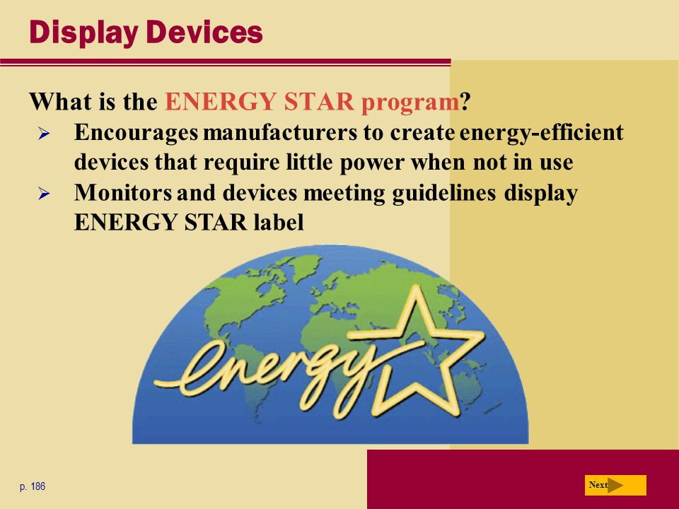 Display Devices What is the ENERGY STAR program? p. 186 Next  Encourages manufacturers to create energy-efficient devices that require little power w