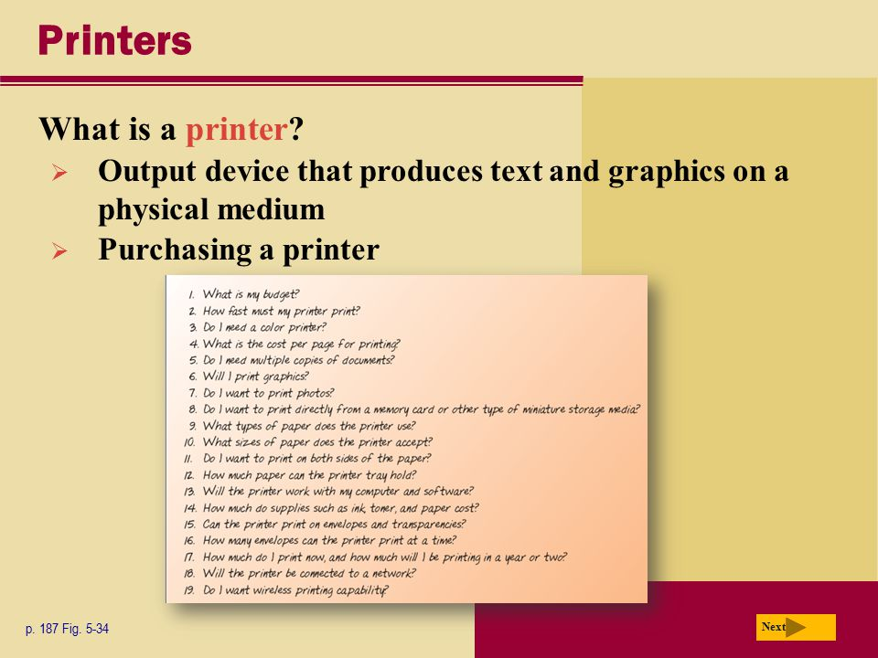 Printers What is a printer? p. 187 Fig. 5-34 Next  Output device that produces text and graphics on a physical medium  Purchasing a printer