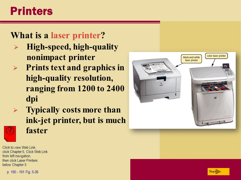 Printers What is a laser printer? p. 190 - 191 Fig. 5-38 Next  High-speed, high-quality nonimpact printer  Prints text and graphics in high-quality