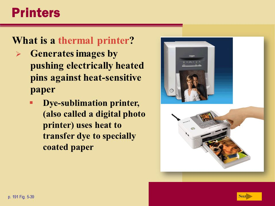 Printers What is a thermal printer? p. 191 Fig. 5-39 Next  Generates images by pushing electrically heated pins against heat-sensitive paper  Dye-su
