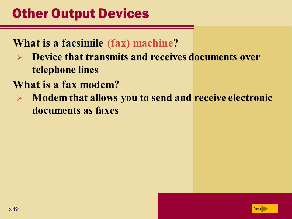Other Output Devices What is a facsimile (fax) machine? p. 194 Next  Device that transmits and receives documents over telephone lines What is a fax