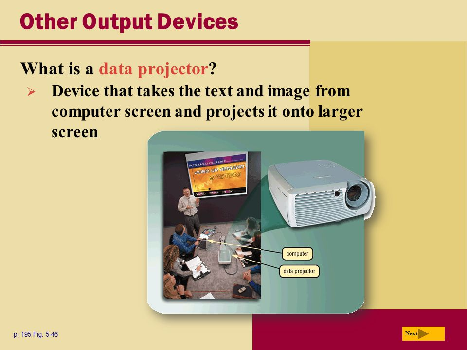 Other Output Devices What is a data projector? p. 195 Fig. 5-46 Next  Device that takes the text and image from computer screen and projects it onto