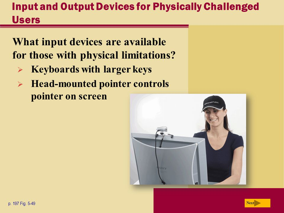Input and Output Devices for Physically Challenged Users What input devices are available for those with physical limitations? p. 197 Fig. 5-49 Next 